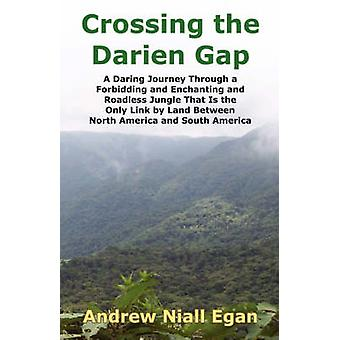 Crossing the Darien Gap A Daring Journey Through the Roadless and Enchanting Jungle That Separates North America and South America by Egan & Andrew N.