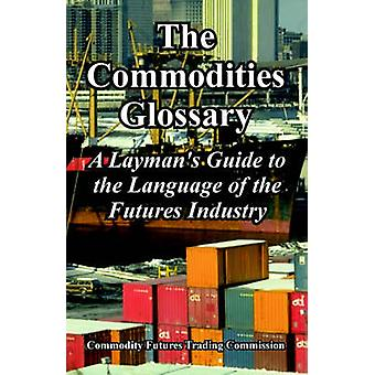 The Commodities Glossary A Laymans Guide to the Language of the Futures Industry by Commodity Futures Trading Commission