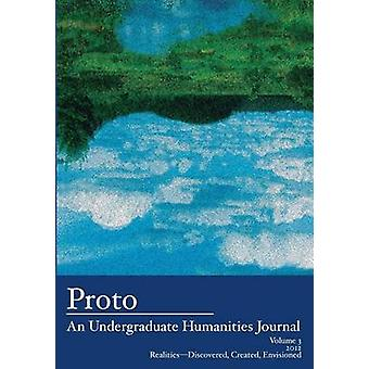 Proto An Undergraduate Humanities Journal Vol. 3 2012 RealitiesDiscovered Created Envisioned by Cole & Jean Lee