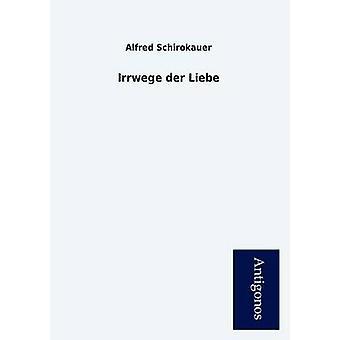 Irrwege Der Liebe by Schirokauer & Alfred