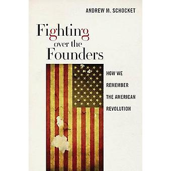 Fighting Over the Founders - How We Remember the American Revolution b
