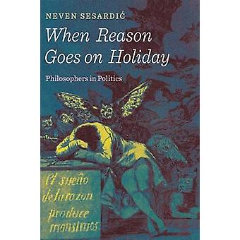 When Reason Goes on Holiday - Philosophers in Politics by Neven Sesard