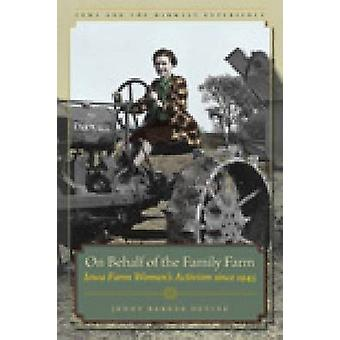 On Behalf of the Family Farm - Iowa Farm Women's Activism Since 1945 b