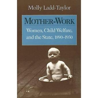 Mother-Work - Women - Child Welfare - and the State - 1890-1930 by Mol
