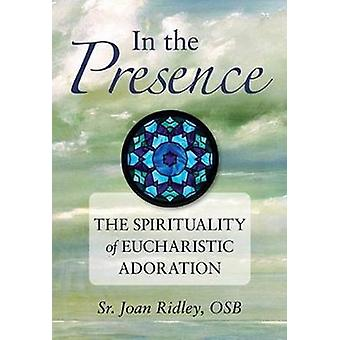 In the Presence The Spirituality of Eucharistic Adoration by Ridley & Joan