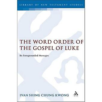 The Word Order of the Gospel of Luke Its Foregrounded Messages by Kwong & Ivan Shing Chung