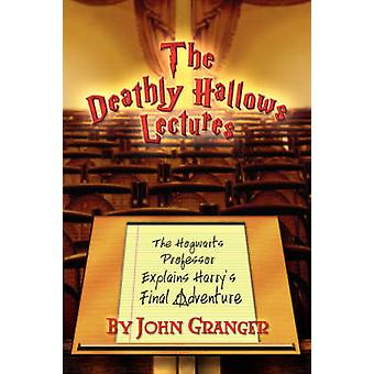 The Deathly Hallows Lectures The Hogwarts Professor Explains the Final Harry Potter Adventure by Granger & John