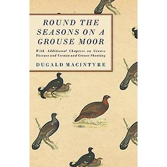 Round the Seasons on a Grouse Moor  With Additional Chapters on Grouse Disease and Vermin and Grouse Shooting by Macintyre & Dugald