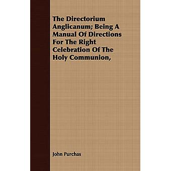 The Directorium Anglicanum Being A Manual Of Directions For The Right Celebration Of The Holy Communion by Purchas & John