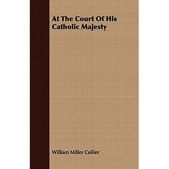 At the Court of His Catholic Majesty by Collier & William Miller