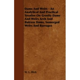 Dams and Weirs  An Analytical and Practical Treatise on Gravity Dams and Weirs Arch and Butress Dams Sumerged Weirs and Barrages by Blich & W. G.
