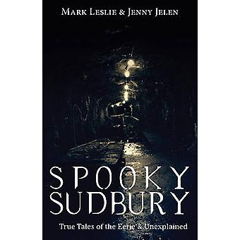 Spooky Sudbury True Tales of the Eerie  Unexplained by Leslie & Mark