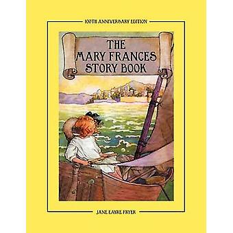 The Mary Frances Story Book 100th Anniversary Edition  A Collection of Read Aloud Stories for Children Including Fairy Tales Folk Tales and Selected Classics by Fryer & Jane Eayre