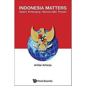 Indonesia Matters - Asia's Emerging Democratic Power by Amitav Acharya