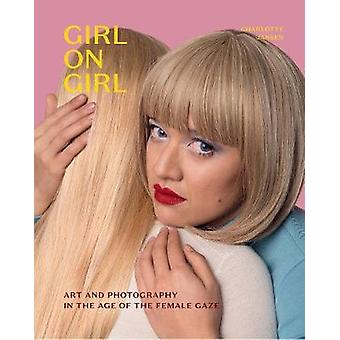 Girl on Girl - Art and Photography in the Age of the Female Gaze by Ch