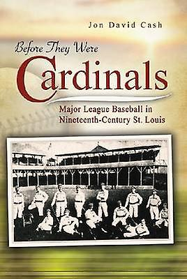 Before They Were Cardinals - Major League Baseball in Nineteenth-centu