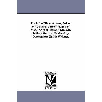 The Life of Thomas Paine Author of Common Sense Rights of Man Age of Reason Etc. Etc. with Critical and Explanatory Observations on His Writings. by Vale & Gilbert