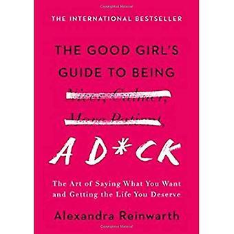 The Good Girl's Guide to Being a D * ck: de kunst van het zeggen wat je wilt en krijgt het leven u verdienen