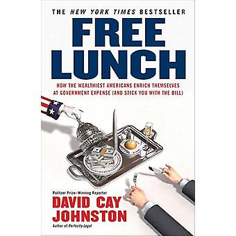 Free Lunch - How the Wealthiest Americans Enrich Themselves at Governm