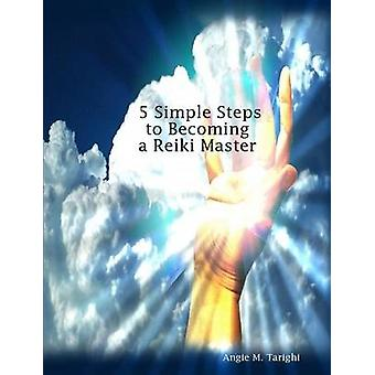 5 Simple Steps to Becoming a Reiki Master by Tarighi & Angie M.