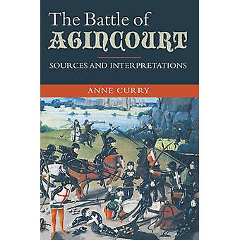 The Battle of Agincourt Sources and Interpretations by Curry & Anne