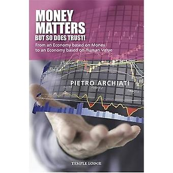 Money Matters  but So Does Trust  From an Economy Based on Money to an Economy Based on Human Value by Pietro Archiati