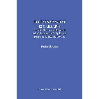To Caesar What Is Caesars Tribute Taxes and Imperial Administration in Early Roman Palestine  63 B.C.E.70 C.E. by Udoh & Fabian E.