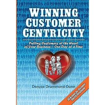 Winning Customer Centricity Putting Customers at the Heart of Your BusinessOne Day at a Time by DrummondDunn & Denyse