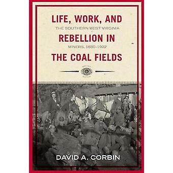 Life Work and Rebellion in the Coal Fields The Southern West Virginia Miners 18801922 by Corbin & David