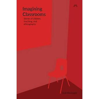Imagining Classrooms Stories of children teaching and ethnography by Macknight & Vicki