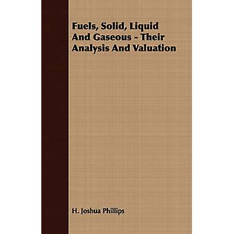 Fuels Solid Liquid And Gaseous  Their Analysis And Valuation by Phillips & H. Joshua
