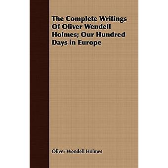 The Complete Writings Of Oliver Wendell Holmes Our Hundred Days in Europe by Holmes & Oliver Wendell
