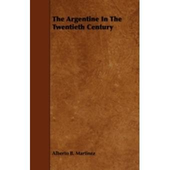 The Argentine in the Twentieth Century by Martinez & Alberto B.