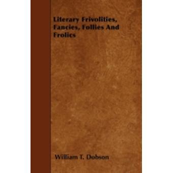 Literary Frivolities Fancies Follies And Frolics by Dobson & William T.