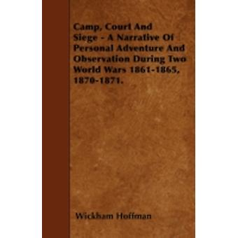 Camp Court And Siege  A Narrative Of Personal Adventure And Observation During Two World Wars 18611865 18701871. by Hoffman & Wickham
