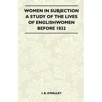 Women In Subjection  A Study Of The Lives Of Englishwomen Before 1832 by I. B. OMalley
