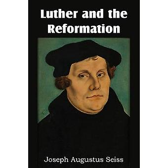 Luther and the Reformation by Seiss & Joseph Augustus