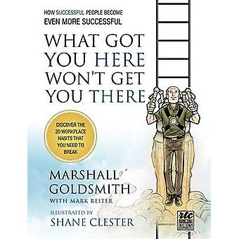 What Got You Here Wont Get You There How Successful People Become Even More Successful Round Table Comics by Goldsmith & Marshall