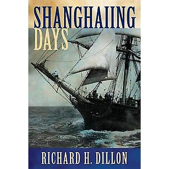 Shanghaiing Days The Thrilling Account of 19th Century HellShips Bucko Mates and Masters and Dangerous PortsOfCall from San Franci door Dillon & Richard H.