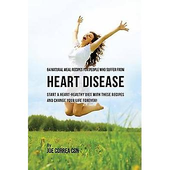 64 Natural Meal Recipes for People Who Suffer From Heart Disease Start a HeartHealthy Diet With These Recipes And Change Your Life Forever by Correa & Joe