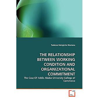 THE RELATIONSHIP BETWEEN WORKING CONDITION AND ORGANIZATIONAL COMMITMENT by Mengistie Mamaru & Tadesse