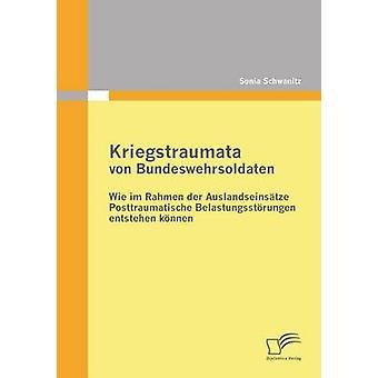 Kriegstraumata Von Bundeswehrsoldaten Wie Im Rahmen Der Auslandseinsatze Posttraumatische Belastungsstorungen Entstehen Konnen by Schwanitz & Sonia