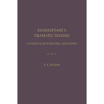Shakespeare's Dramatic Maxims - A Politics of Rhetoric and Irony by Ed