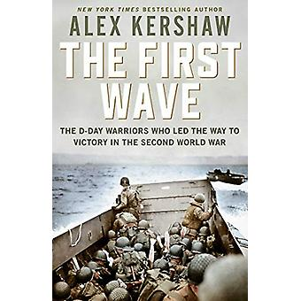 First Wave - The D-Day Warriors Who Led the Way to Victory in the Seco