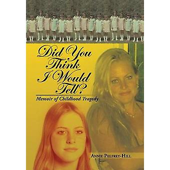 Did You Think I Would Tell? - Memoir of Childhood Tragedy by Annie Pel