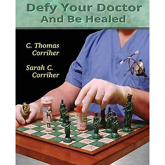 Defy Your Doctor and be Healed by C. Thomas Corriher - 9781492739630