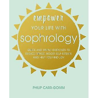 Empower Your Life with Sophrology Quick and simple exercises to reduce stress boost selfesteem and help you find joy