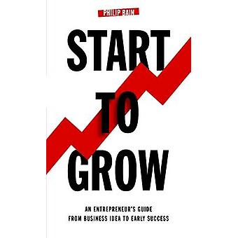 Start To Grow An Entrepreneurs Guide from Business Idea to Early Success by Bain & Philip