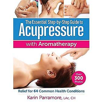 Steg för steg-Guide för väsentliga akupressur med aromaterapibehandlingar: lättnad för 64 gemensamma hälsotillstånd