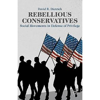 Rebellious Conservatives Social Movements in Defense of Privilege by Dietrich & David R.